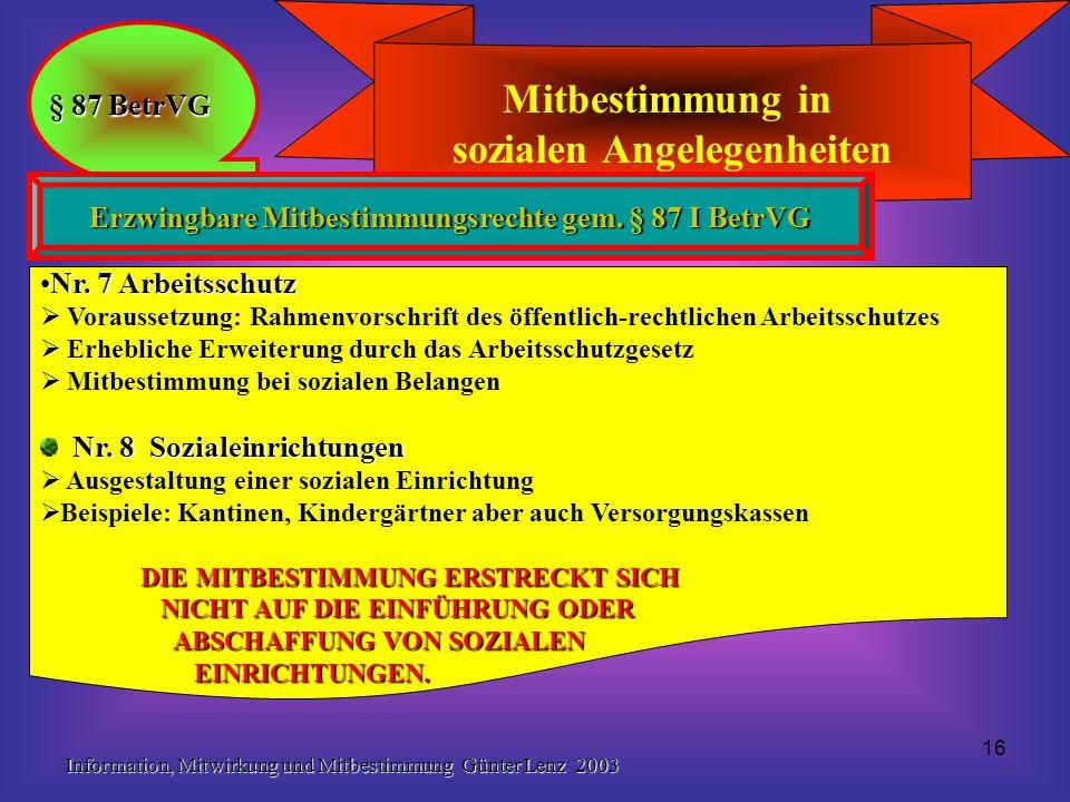 Information, Mitwirkung und Mitbestimmung Günter Lenz 2003 16 Mitbestimmung in sozialen Angelegenheiten § 87 BetrVG Erzwingbare Mitbestimmungsrechte g