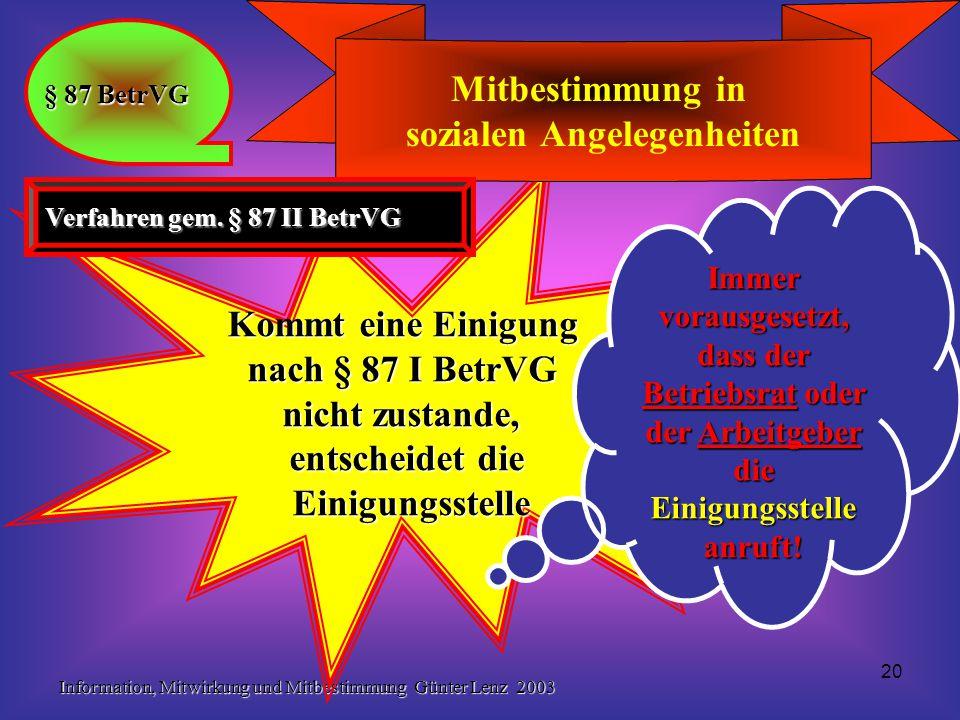 Information, Mitwirkung und Mitbestimmung Günter Lenz 2003 20 Kommt eine Einigung nach § 87 I BetrVG nicht zustande, entscheidet die Einigungsstelle E