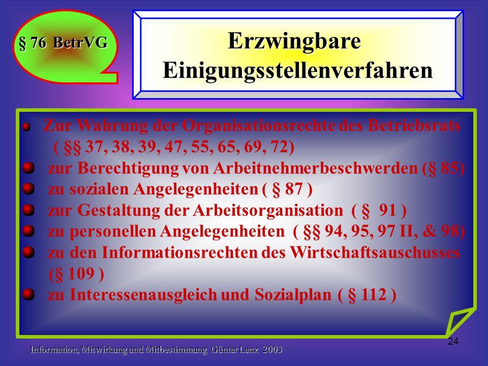 Information, Mitwirkung und Mitbestimmung Günter Lenz 2003 24 § 76 BetrVG ErzwingbareEinigungsstellenverfahren Zur Wahrung der Organisationsrechte des Betriebsrats ( §§ 37, 38, 39, 47, 55, 65, 69, 72) zur Berechtigung von Arbeitnehmerbeschwerden (§ 85) zu sozialen Angelegenheiten ( § 87 ) zur Gestaltung der Arbeitsorganisation ( § 91 ) zu personellen Angelegenheiten ( §§ 94, 95, 97 II, & 98) zu den Informationsrechten des Wirtschaftsauschusses (§ 109 ) zu Interessenausgleich und Sozialplan ( § 112 )