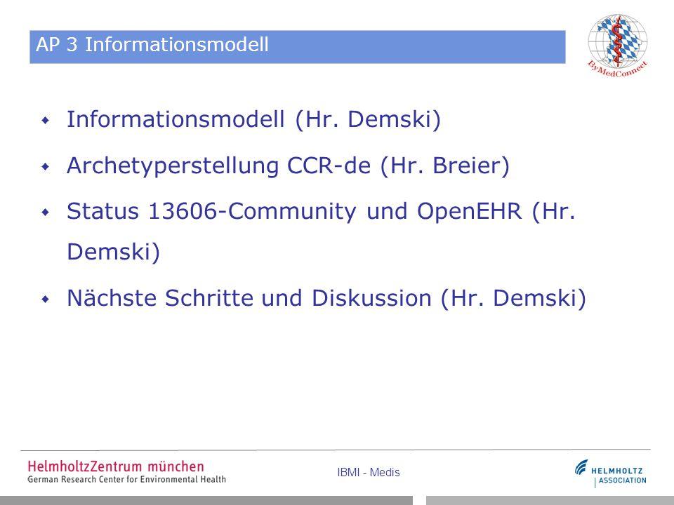 IBMI - Medis AP 3 Informationsmodell  Informationsmodell (Hr. Demski)  Archetyperstellung CCR-de (Hr. Breier)  Status 13606-Community und OpenEHR (