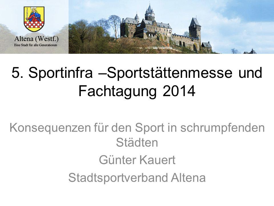 5. Sportinfra –Sportstättenmesse und Fachtagung 2014 Konsequenzen für den Sport in schrumpfenden Städten Günter Kauert Stadtsportverband Altena