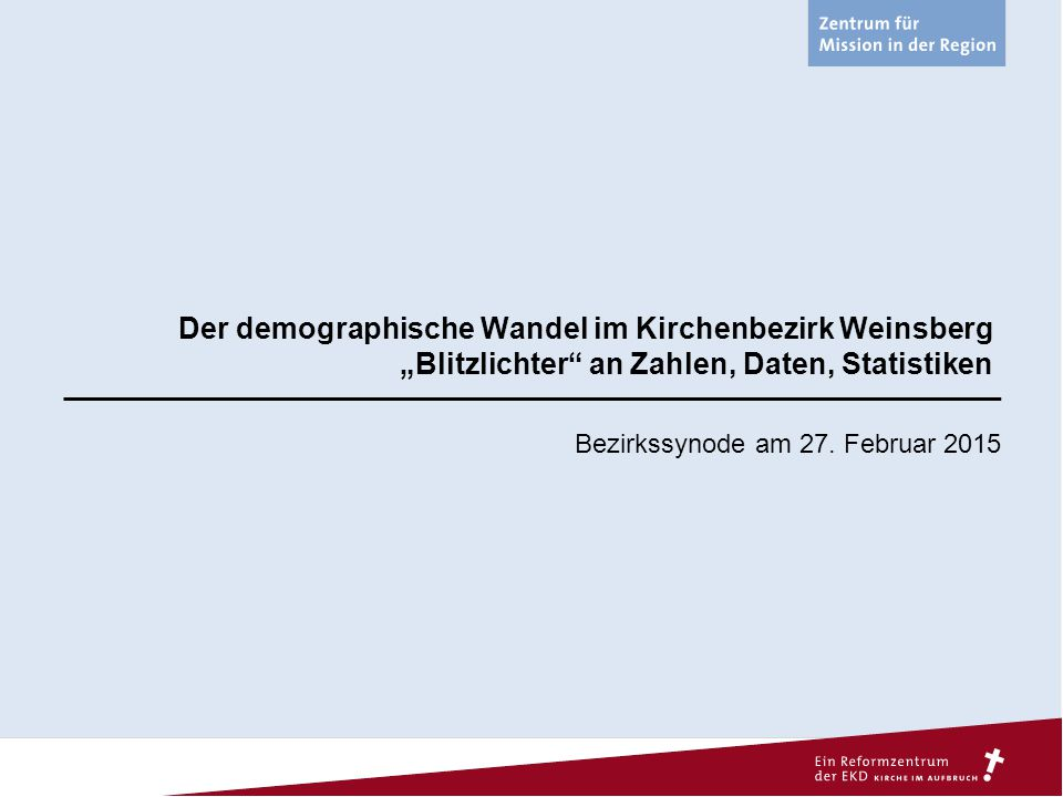 """Der demographische Wandel im Kirchenbezirk Weinsberg """"Blitzlichter"""" an Zahlen, Daten, Statistiken Bezirkssynode am 27. Februar 2015"""