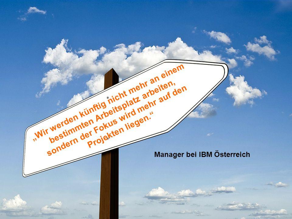 """8 """"Wir werden künftig nicht mehr an einem bestimmten Arbeitsplatz arbeiten, sondern der Fokus wird mehr auf den Projekten liegen. Manager bei IBM Österreich"""