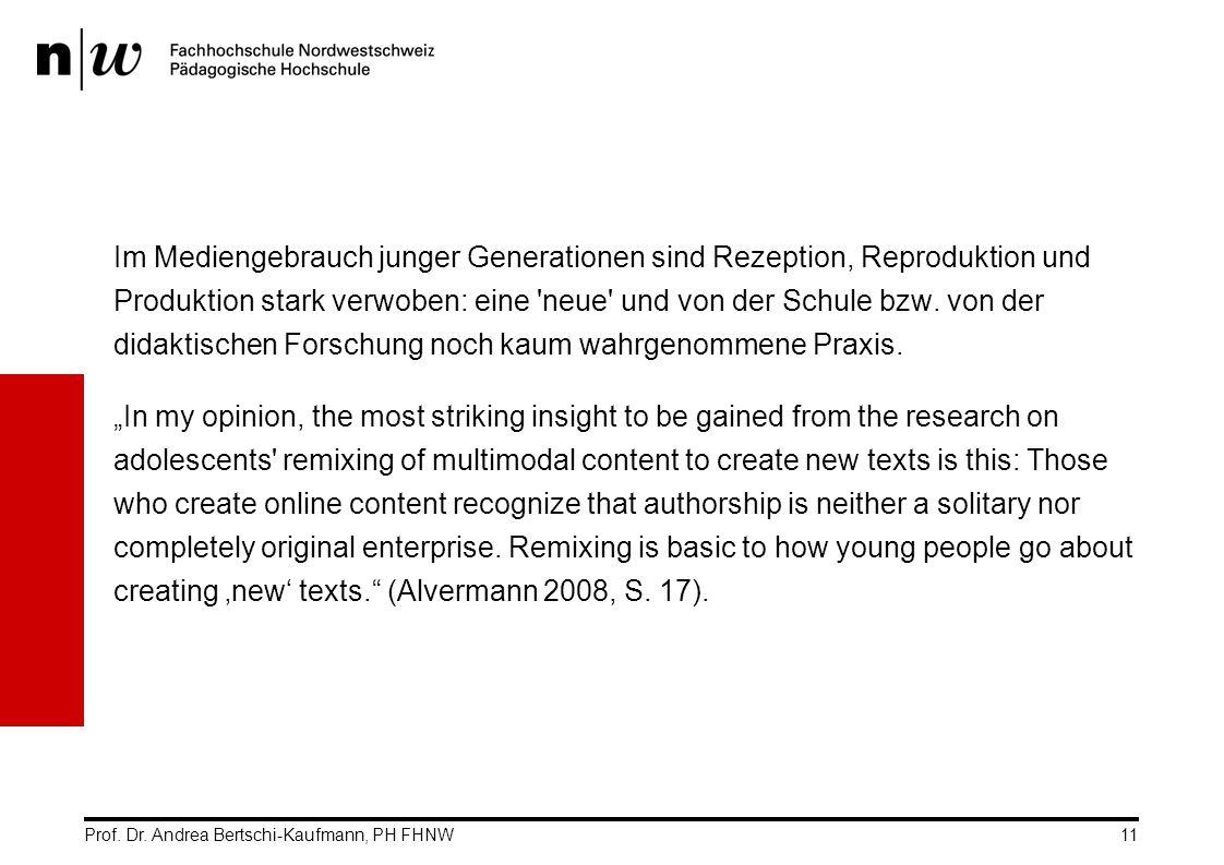 Prof. Dr. Andrea Bertschi-Kaufmann, PH FHNW11 Im Mediengebrauch junger Generationen sind Rezeption, Reproduktion und Produktion stark verwoben: eine '