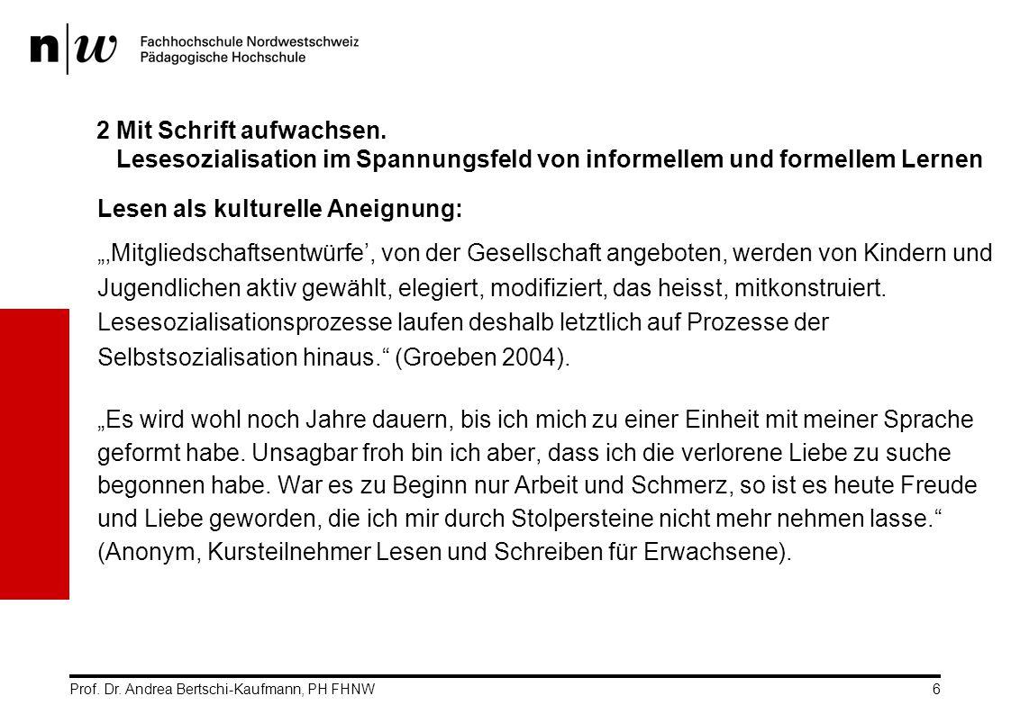 Prof. Dr. Andrea Bertschi-Kaufmann, PH FHNW6 2 Mit Schrift aufwachsen. Lesesozialisation im Spannungsfeld von informellem und formellem Lernen Lesen a