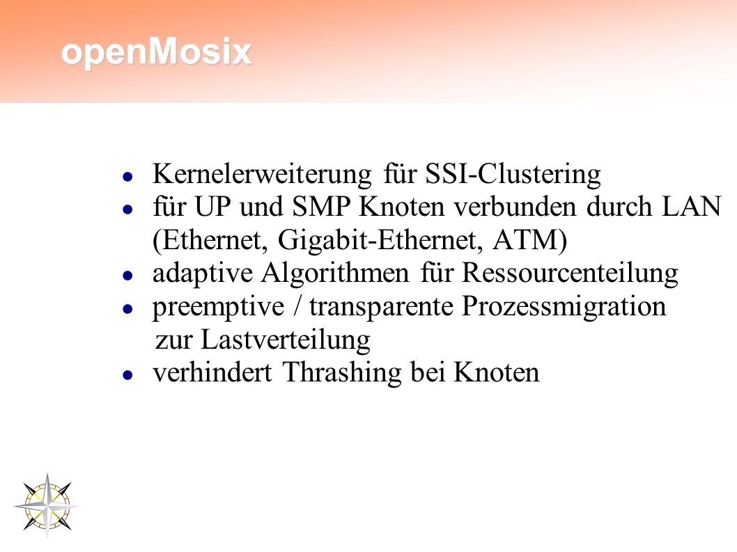 openMosix ● Kernelerweiterung für SSI-Clustering ● für UP und SMP Knoten verbunden durch LAN (Ethernet, Gigabit-Ethernet, ATM) ● adaptive Algorithmen für Ressourcenteilung ● preemptive / transparente Prozessmigration zur Lastverteilung ● verhindert Thrashing bei Knoten