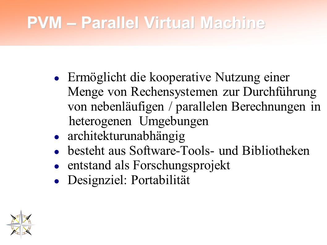 PVM – Parallel Virtual Machine ● Ermöglicht die kooperative Nutzung einer Menge von Rechensystemen zur Durchführung von nebenläufigen / parallelen Berechnungen in heterogenen Umgebungen ● architekturunabhängig ● besteht aus Software-Tools- und Bibliotheken ● entstand als Forschungsprojekt ● Designziel: Portabilität