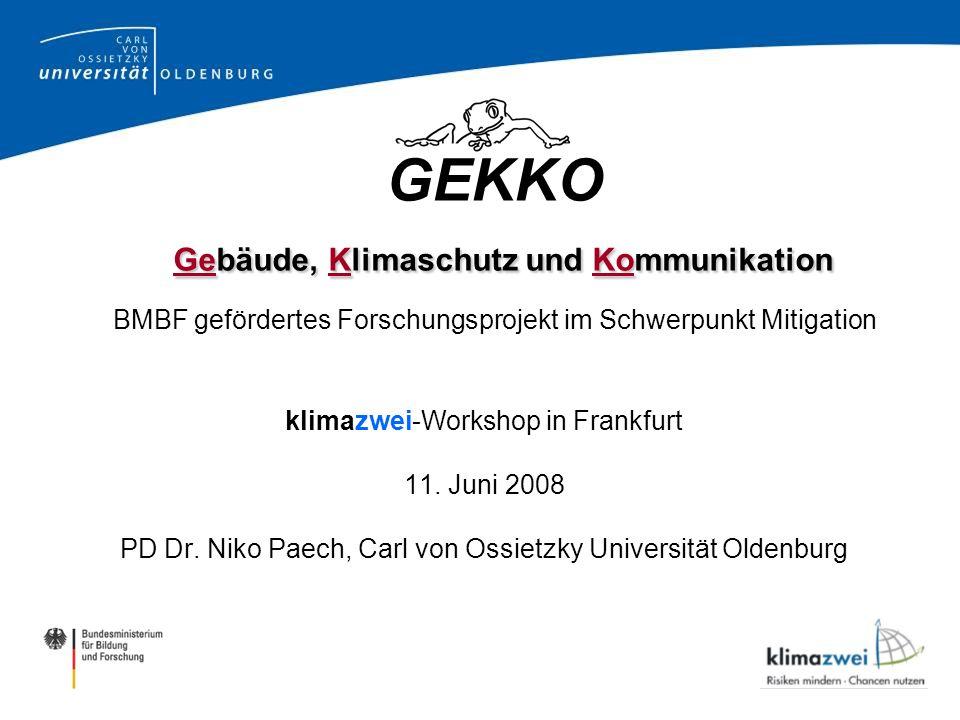 http://www.gekko-oldenburg.de Gebäude, Klimaschutz und Kommunikation GEKKO Gebäude, Klimaschutz und Kommunikation BMBF gefördertes Forschungsprojekt im Schwerpunkt Mitigation klimazwei-Workshop in Frankfurt 11.
