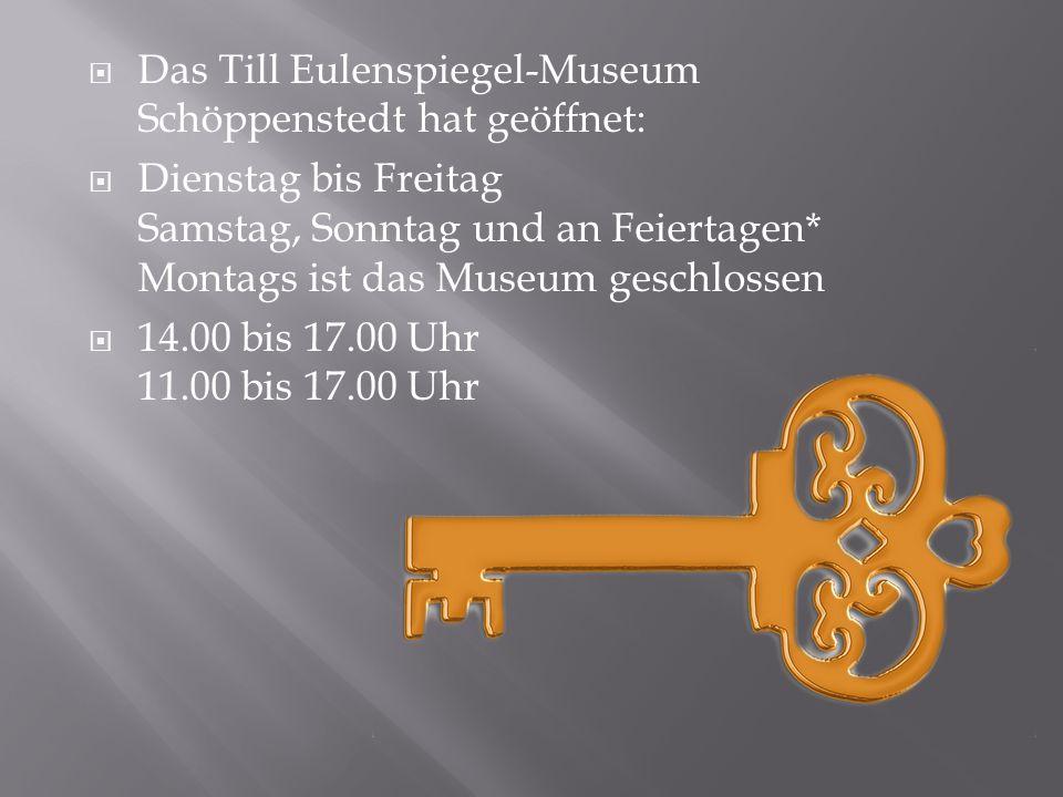  Das Till Eulenspiegel-Museum Schöppenstedt hat geöffnet:  Dienstag bis Freitag Samstag, Sonntag und an Feiertagen* Montags ist das Museum geschlossen  14.00 bis 17.00 Uhr 11.00 bis 17.00 Uhr