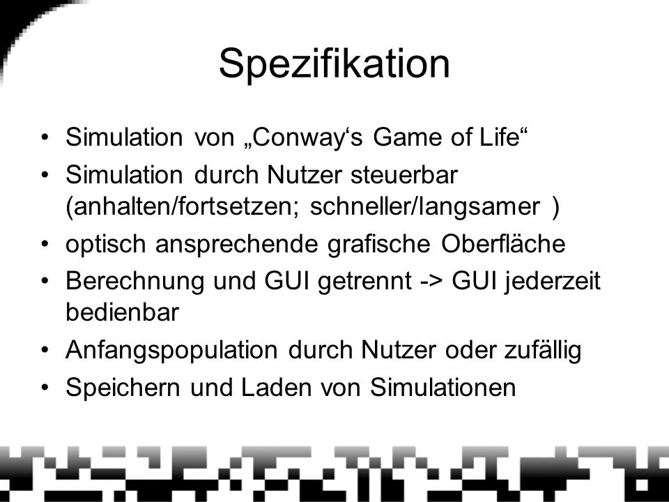 Conway's Game of Life [1] von Mathematiker John Horton Conway 1970 Spielfeld aus Zeilen und Spalten, unendlich groß jede Zelle entweder lebendig oder tot jede Zelle hat 8 Nachbarn Anfangspopulation gegeben nächste Generation nach einfachen Regeln bezüglich Anzahl lebendr Nachbarn
