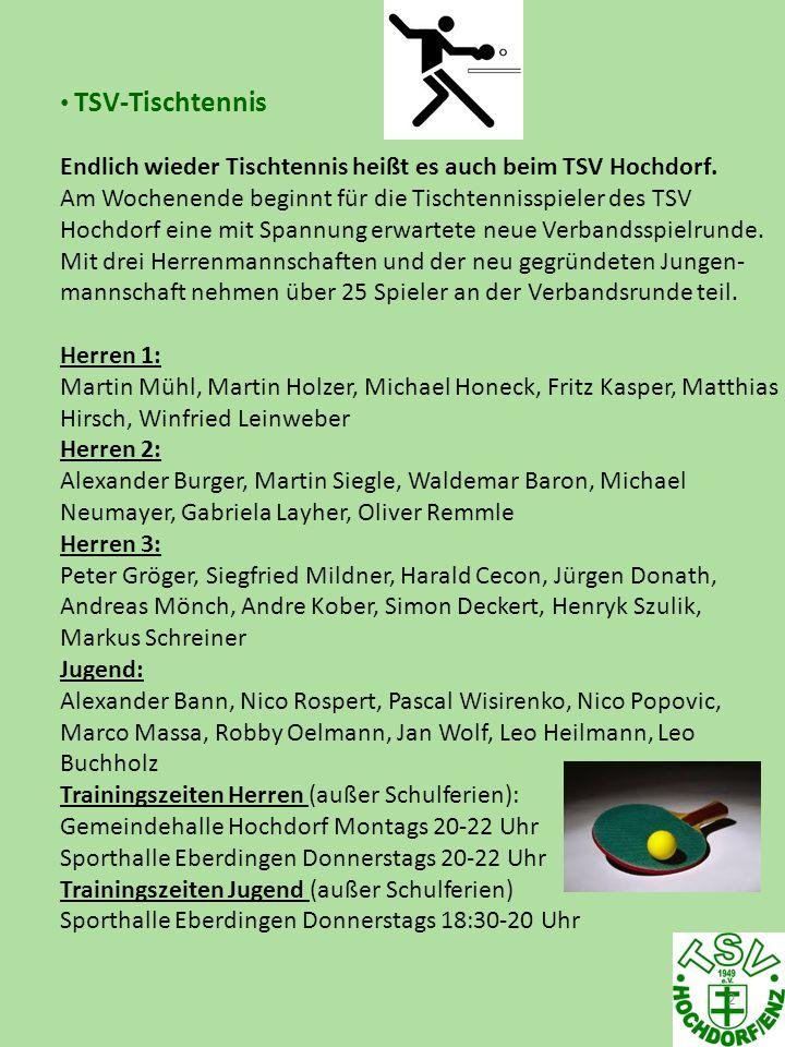 3 TSV-Tischtennis Die ersten Verbandsspiele: Samstag, den 15.09.2012 / 18:00 Uhr TTR Diefenbach II - TSV Hochdorf I Samstag, den 15.09.2012 / 18:00 Uhr TSV Hochdorf II - TTR Gündelbach I Unsere Heimspiele finden in der Eberdinger Sporthalle statt.