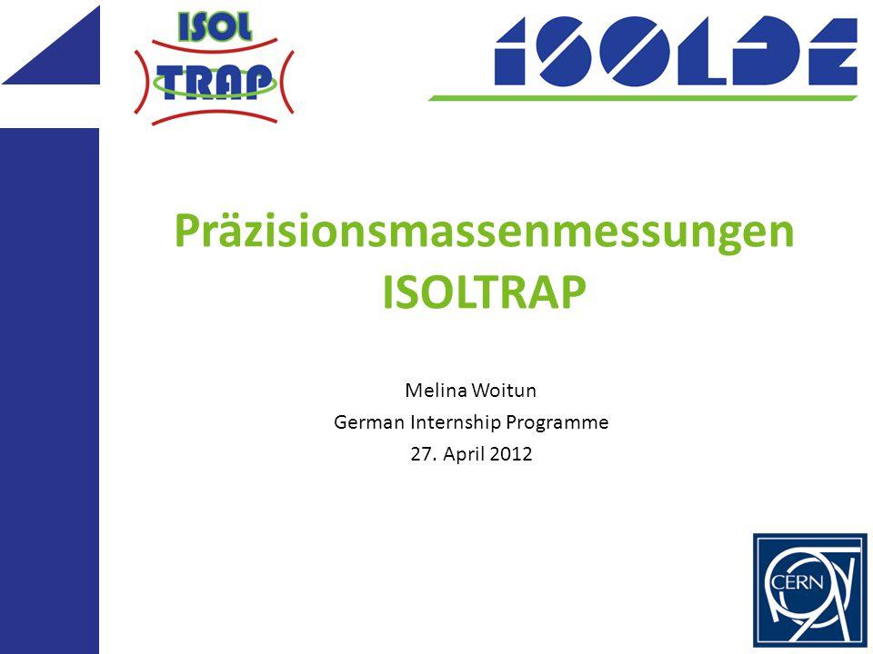 Präzisionsmassenmessungen ISOLTRAP Melina Woitun German Internship Programme 27. April 2012