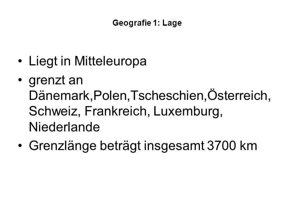 Geografie 1: Lage Liegt in Mitteleuropa grenzt an Dänemark,Polen,Tscheschien,Österreich, Schweiz, Frankreich, Luxemburg, Niederlande Grenzlänge beträgt insgesamt 3700 km