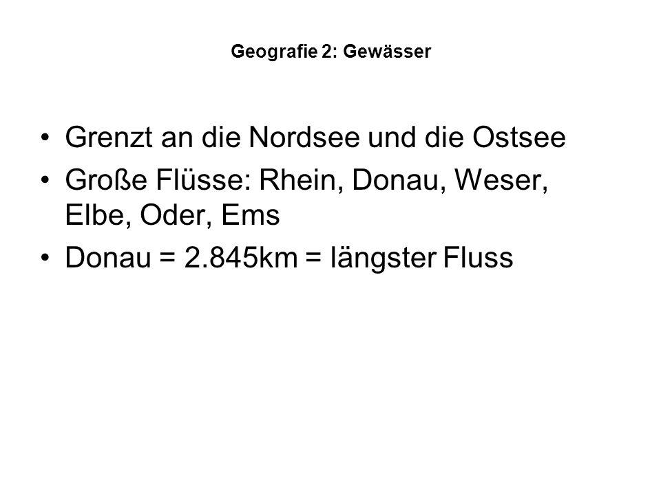 Geografie 2: Gewässer Grenzt an die Nordsee und die Ostsee Große Flüsse: Rhein, Donau, Weser, Elbe, Oder, Ems Donau = 2.845km = längster Fluss