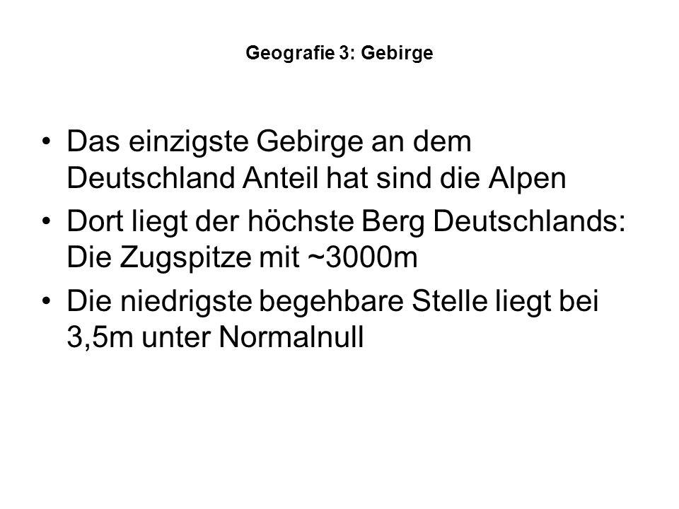 Geografie 3: Gebirge Das einzigste Gebirge an dem Deutschland Anteil hat sind die Alpen Dort liegt der höchste Berg Deutschlands: Die Zugspitze mit ~3000m Die niedrigste begehbare Stelle liegt bei 3,5m unter Normalnull