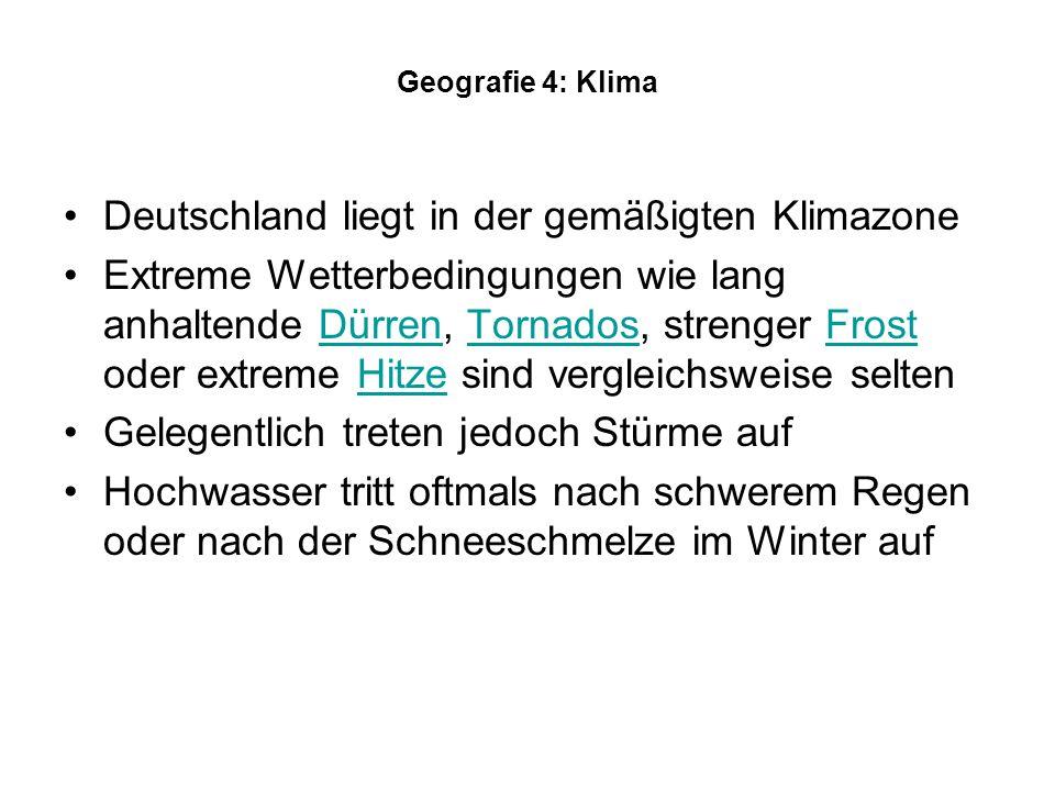 Geografie 4: Klima Deutschland liegt in der gemäßigten Klimazone Extreme Wetterbedingungen wie lang anhaltende Dürren, Tornados, strenger Frost oder extreme Hitze sind vergleichsweise seltenDürrenTornadosFrostHitze Gelegentlich treten jedoch Stürme auf Hochwasser tritt oftmals nach schwerem Regen oder nach der Schneeschmelze im Winter auf