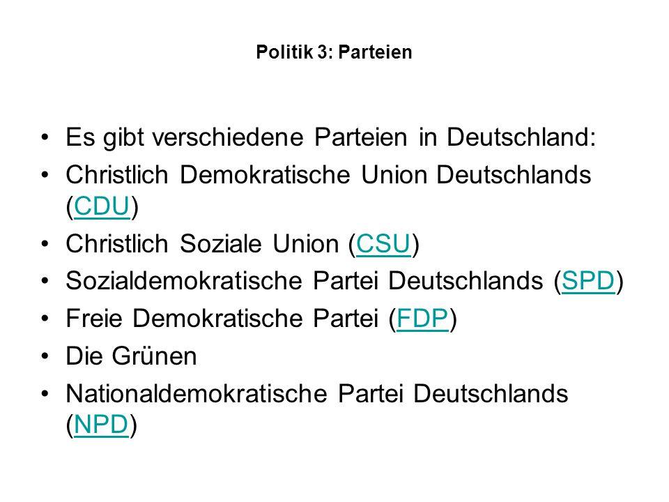Politik 3: Parteien Es gibt verschiedene Parteien in Deutschland: Christlich Demokratische Union Deutschlands (CDU)CDU Christlich Soziale Union (CSU)CSU Sozialdemokratische Partei Deutschlands (SPD)SPD Freie Demokratische Partei (FDP)FDP Die Grünen Nationaldemokratische Partei Deutschlands (NPD)NPD