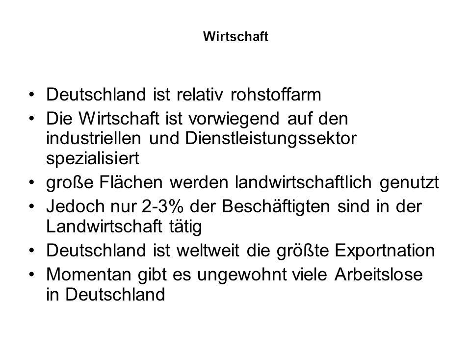 Wirtschaft Deutschland ist relativ rohstoffarm Die Wirtschaft ist vorwiegend auf den industriellen und Dienstleistungssektor spezialisiert große Flächen werden landwirtschaftlich genutzt Jedoch nur 2-3% der Beschäftigten sind in der Landwirtschaft tätig Deutschland ist weltweit die größte Exportnation Momentan gibt es ungewohnt viele Arbeitslose in Deutschland