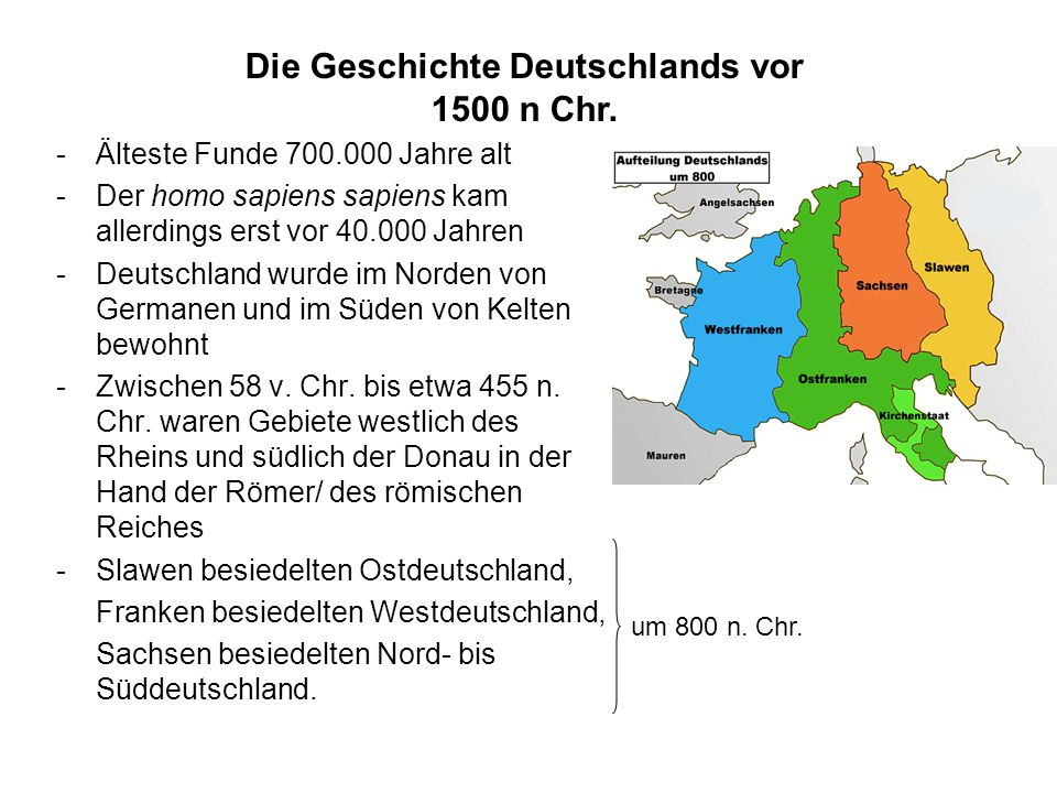 Geschichte I -Älteste Funde 700.000 Jahre alt -Der homo sapiens sapiens kam allerdings erst vor 40.000 Jahren -Deutschland wurde im Norden von Germanen und im Süden von Kelten bewohnt -Zwischen 58 v.