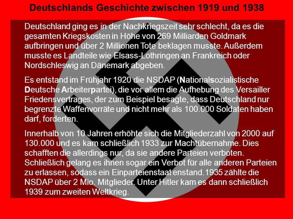 Geschichte IV Deutschlands Geschichte zwischen 1919 und 1938 Deutschland ging es in der Nachkriegszeit sehr schlecht, da es die gesamten Kriegskosten in Höhe von 269 Milliarden Goldmark aufbringen und über 2 Millionen Tote beklagen musste.