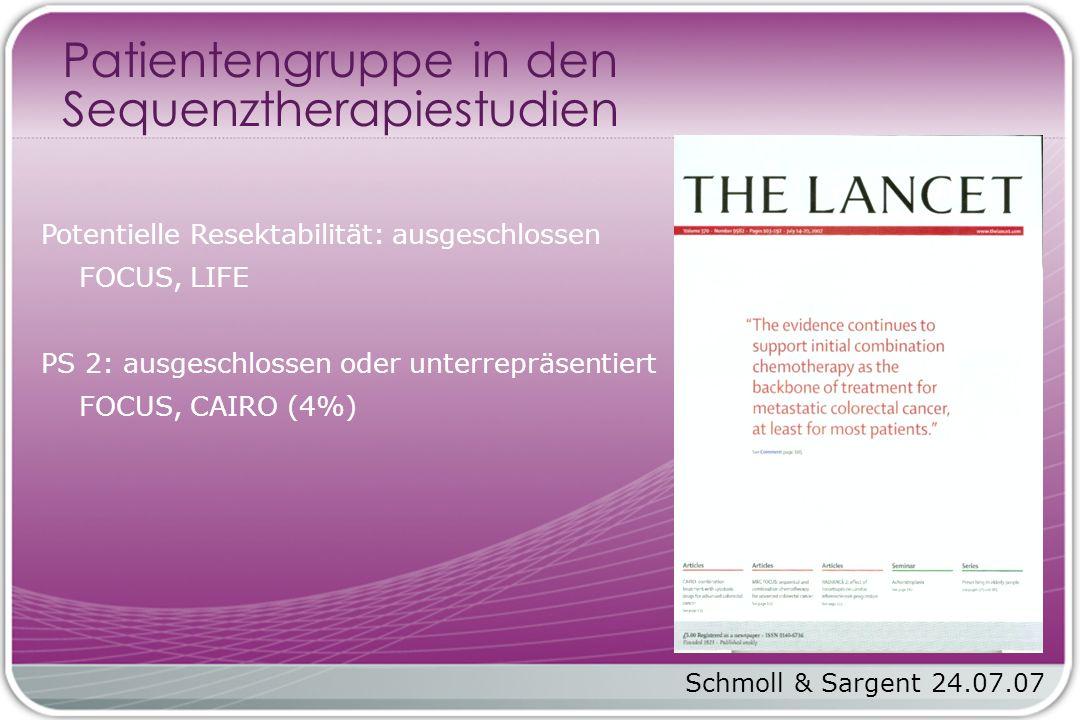 Potentielle Resektabilität: ausgeschlossen FOCUS, LIFE PS 2: ausgeschlossen oder unterrepräsentiert FOCUS, CAIRO (4%) Patientengruppe in den Sequenztherapiestudien Schmoll & Sargent 24.07.07
