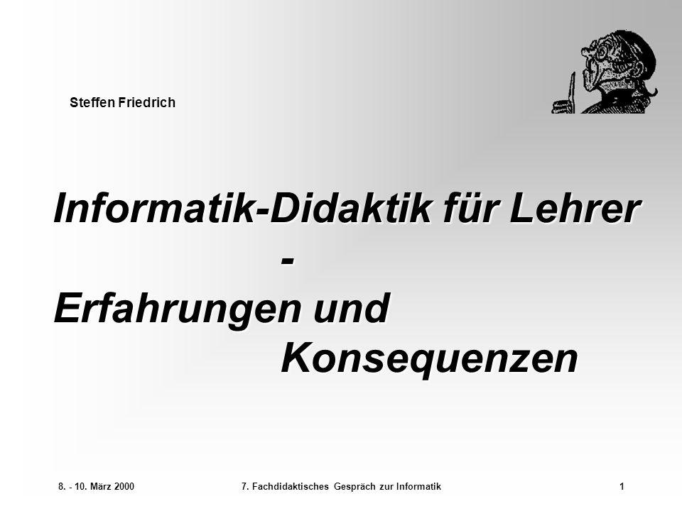 8. - 10. März 20007. Fachdidaktisches Gespräch zur Informatik1 Informatik-Didaktik für Lehrer - Erfahrungen und Konsequenzen Steffen Friedrich