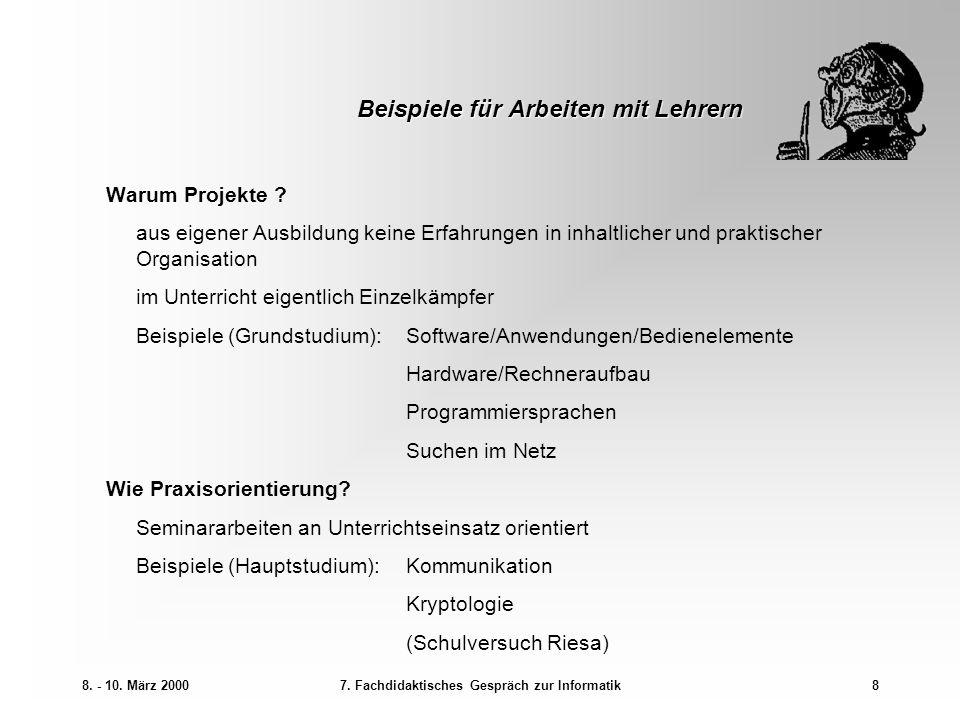 8. - 10. März 20007. Fachdidaktisches Gespräch zur Informatik8 Beispiele für Arbeiten mit Lehrern Warum Projekte ? aus eigener Ausbildung keine Erfahr