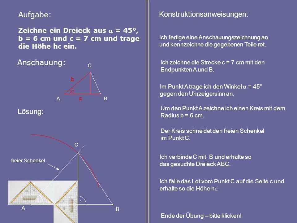 Zeichne ein Dreieck aus  = 45°, b = 6 cm und c = 7 cm und trage die Höhe h c ein. Aufgabe: Anschauung: A B C Lösung: Konstruktionsanweisungen: Ich ze
