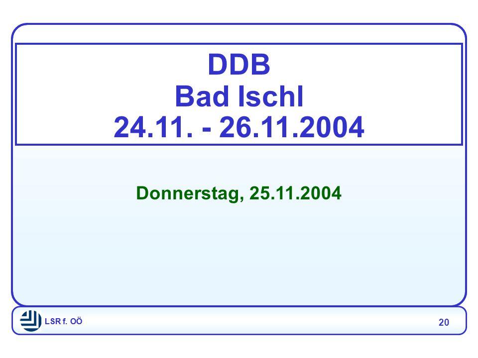 LSR f. OÖ 20 LSR f. OÖ DDB Bad Ischl 24.11. - 26.11.2004 Donnerstag, 25.11.2004