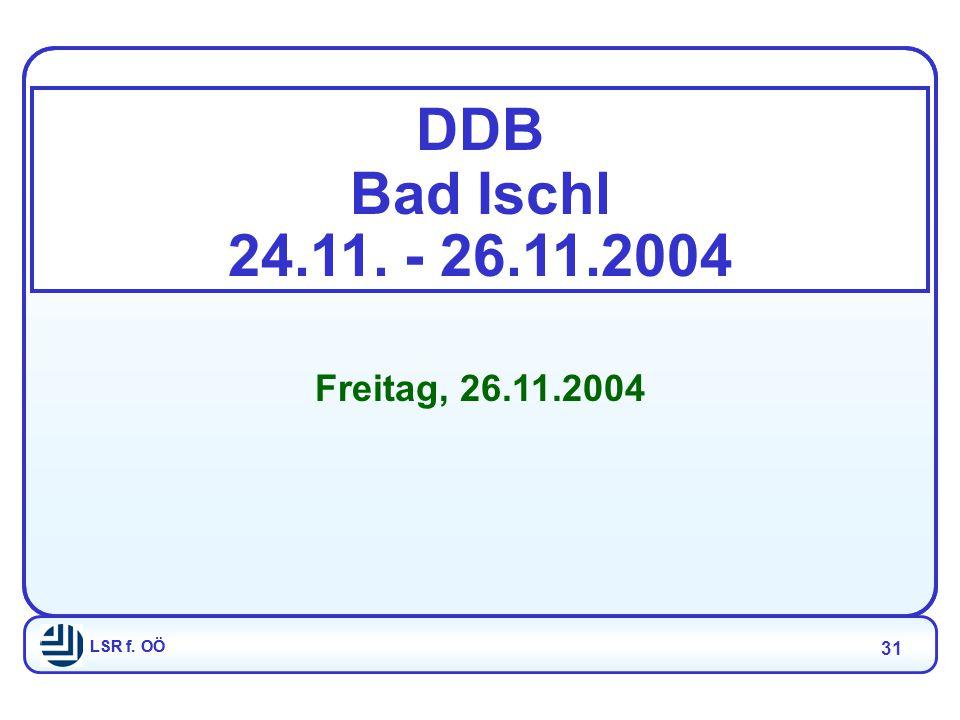 LSR f. OÖ 31 LSR f. OÖ DDB Bad Ischl 24.11. - 26.11.2004 Freitag, 26.11.2004
