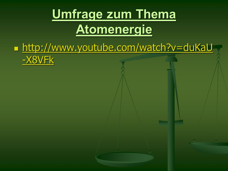 Umfrage zum Thema Atomenergie http://www.youtube.com/watch v=duKaU -X8VFk http://www.youtube.com/watch v=duKaU -X8VFk http://www.youtube.com/watch v=duKaU -X8VFk http://www.youtube.com/watch v=duKaU -X8VFk