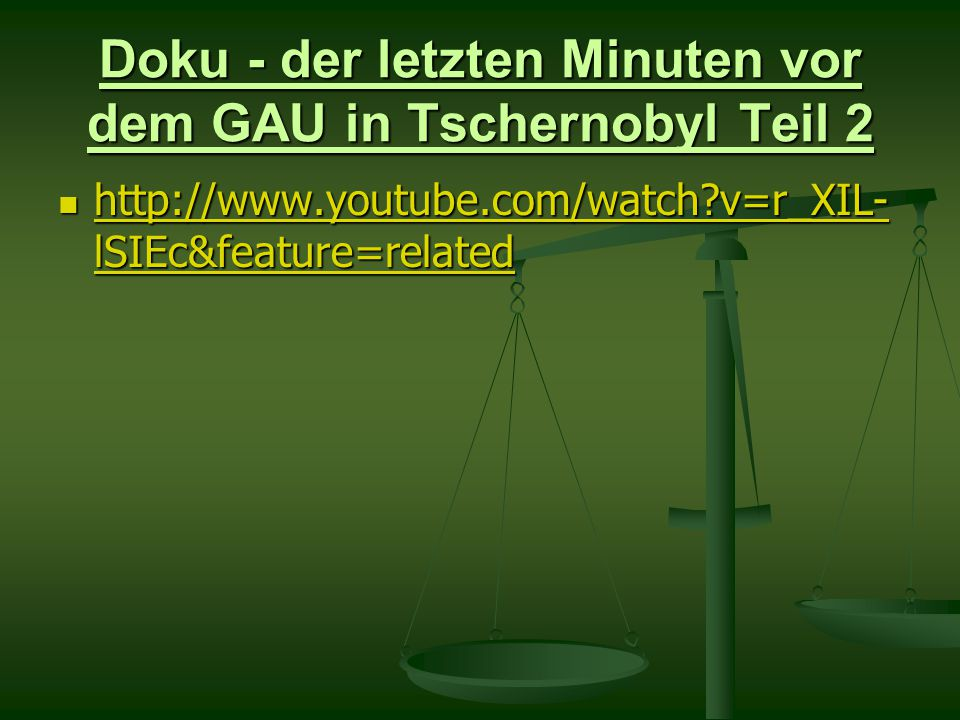 Doku - der letzten Minuten vor dem GAU in Tschernobyl Teil 2 http://www.youtube.com/watch v=r_XIL- lSIEc&feature=related http://www.youtube.com/watch v=r_XIL- lSIEc&feature=related http://www.youtube.com/watch v=r_XIL- lSIEc&feature=related http://www.youtube.com/watch v=r_XIL- lSIEc&feature=related