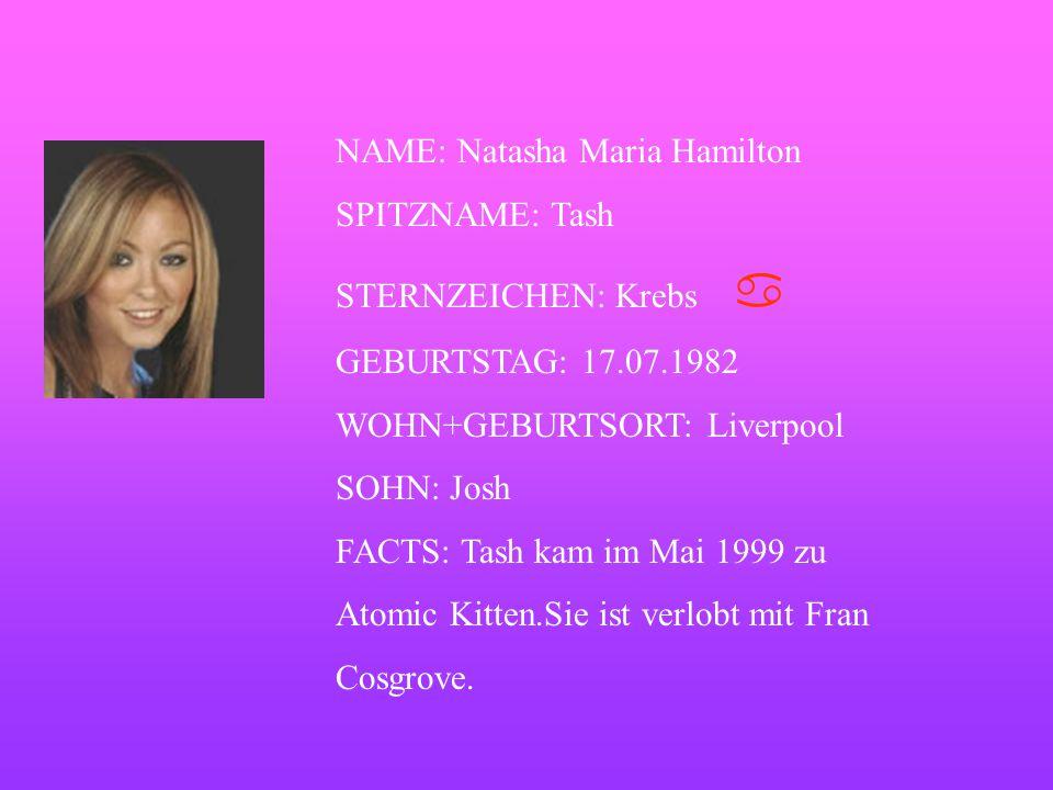 NAME: Natasha Maria Hamilton SPITZNAME: Tash STERNZEICHEN: Krebs   GEBURTSTAG: 17.07.1982 WOHN+GEBURTSORT: Liverpool SOHN: Josh FACTS: Tash kam im Mai 1999 zu Atomic Kitten.Sie ist verlobt mit Fran Cosgrove.