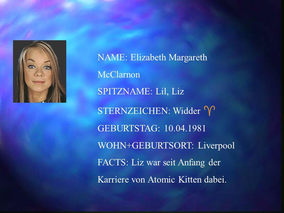 NAME: Elizabeth Margareth McClarnon SPITZNAME: Lil, Liz STERNZEICHEN: Widder  GEBURTSTAG: 10.04.1981 WOHN+GEBURTSORT: Liverpool FACTS: Liz war seit Anfang der Karriere von Atomic Kitten dabei.