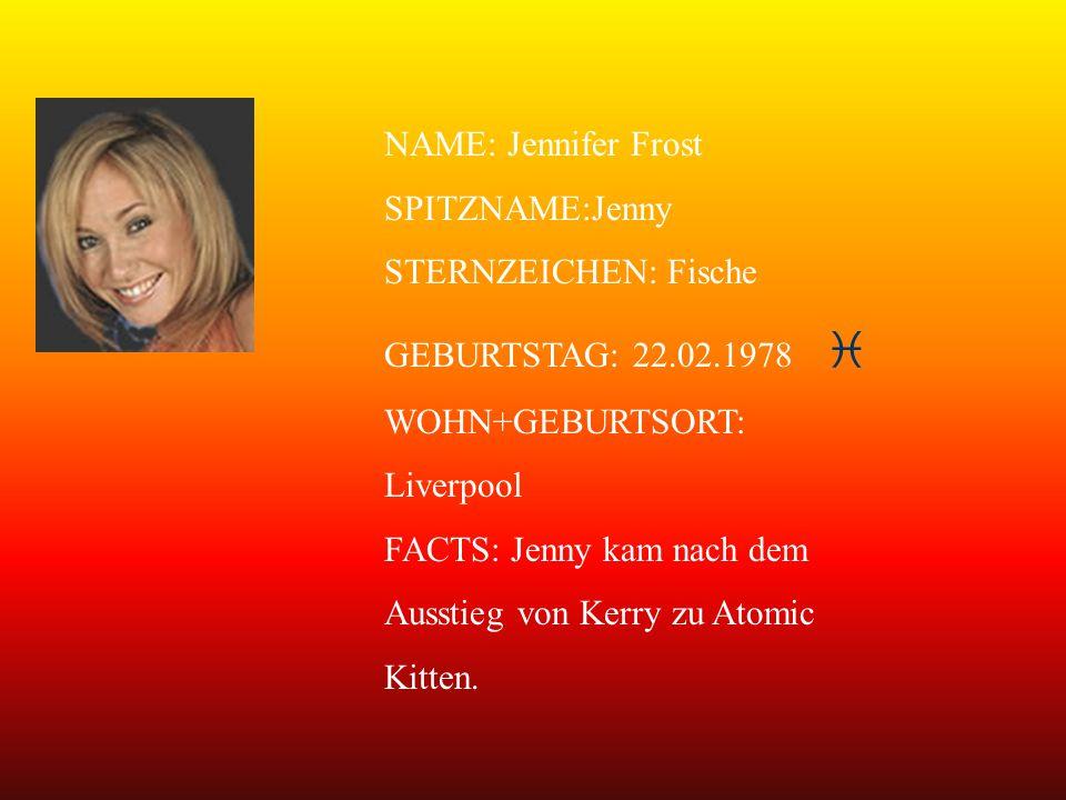 NAME: Jennifer Frost SPITZNAME:Jenny STERNZEICHEN: Fische GEBURTSTAG: 22.02.1978   WOHN+GEBURTSORT: Liverpool FACTS: Jenny kam nach dem Ausstieg von Kerry zu Atomic Kitten.