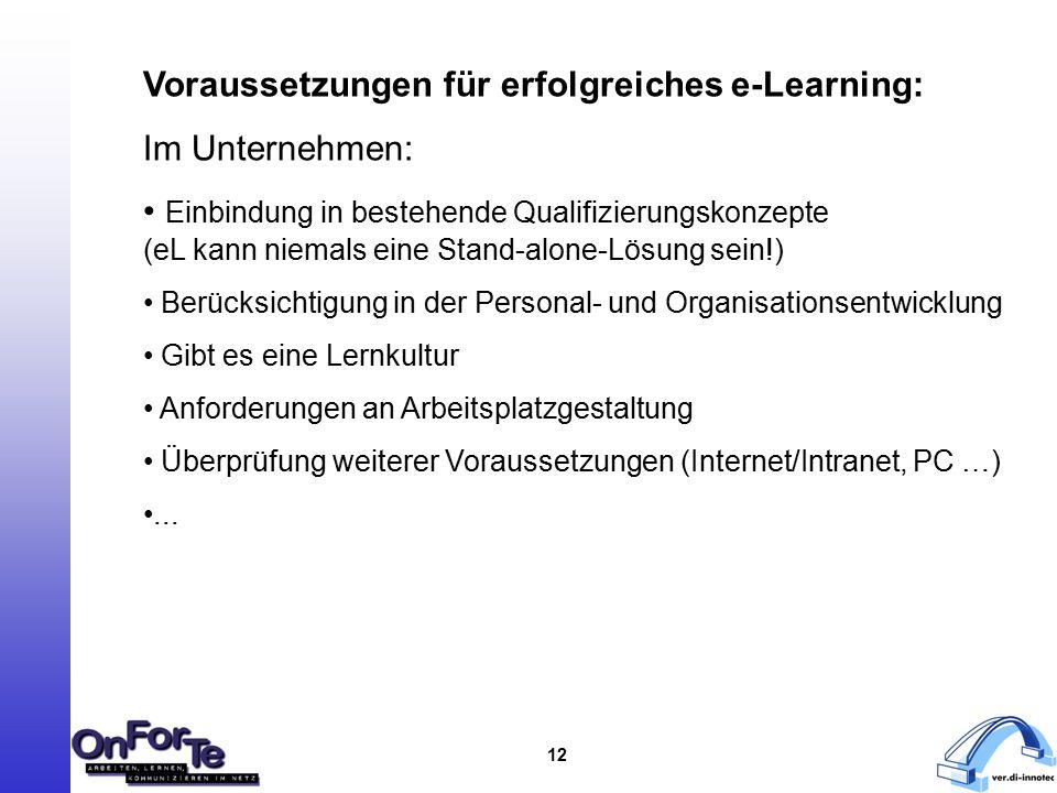 12 Voraussetzungen für erfolgreiches e-Learning: Im Unternehmen: Einbindung in bestehende Qualifizierungskonzepte (eL kann niemals eine Stand-alone-Lösung sein!) Berücksichtigung in der Personal- und Organisationsentwicklung Gibt es eine Lernkultur Anforderungen an Arbeitsplatzgestaltung Überprüfung weiterer Voraussetzungen (Internet/Intranet, PC …)...