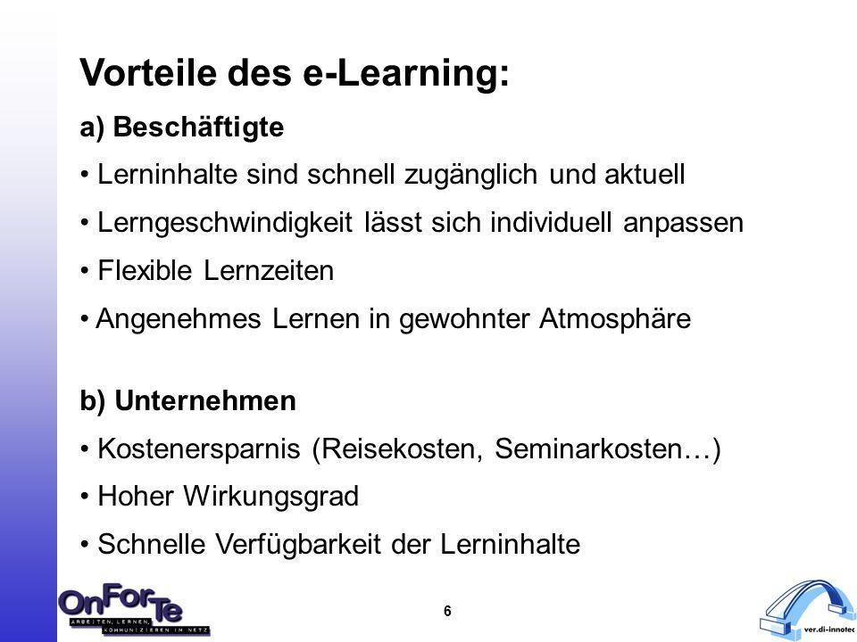 6 Vorteile des e-Learning: a) Beschäftigte Lerninhalte sind schnell zugänglich und aktuell Lerngeschwindigkeit lässt sich individuell anpassen Flexible Lernzeiten Angenehmes Lernen in gewohnter Atmosphäre b) Unternehmen Kostenersparnis (Reisekosten, Seminarkosten…) Hoher Wirkungsgrad Schnelle Verfügbarkeit der Lerninhalte