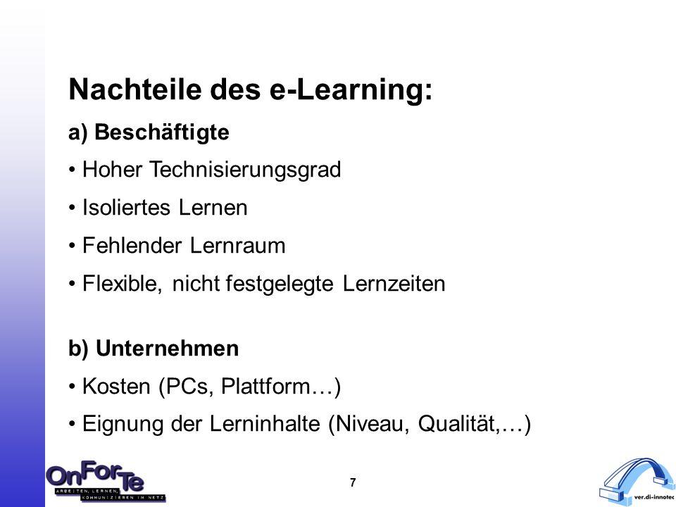 7 Nachteile des e-Learning: a) Beschäftigte Hoher Technisierungsgrad Isoliertes Lernen Fehlender Lernraum Flexible, nicht festgelegte Lernzeiten b) Unternehmen Kosten (PCs, Plattform…) Eignung der Lerninhalte (Niveau, Qualität,…)