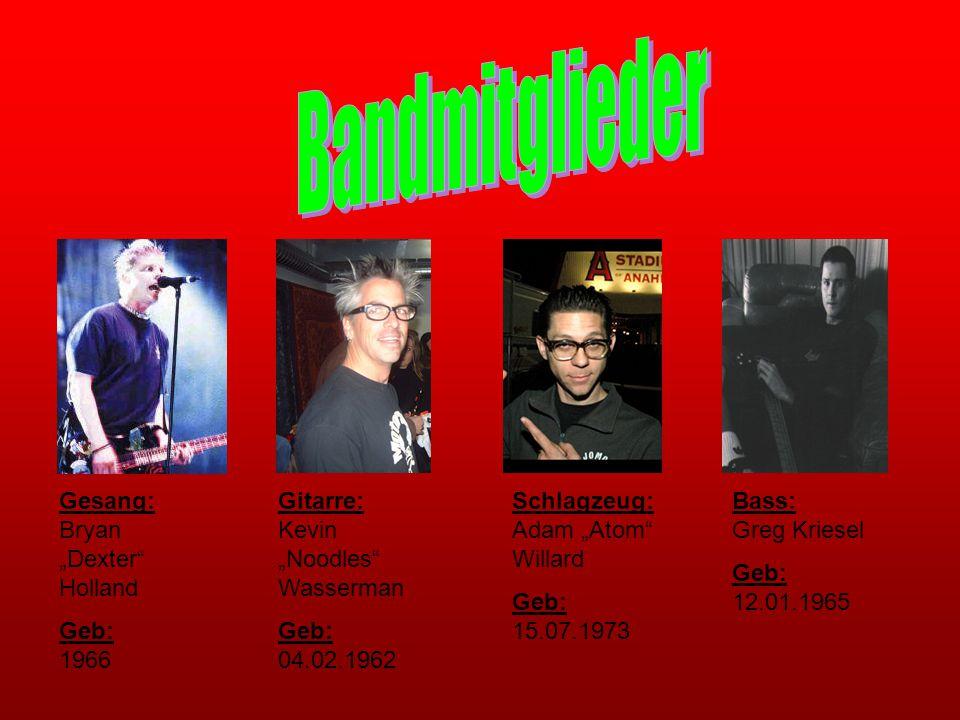 "Gesang: Bryan ""Dexter"" Holland Geb: 1966 Gitarre: Kevin ""Noodles"" Wasserman Geb: 04.02.1962 Schlagzeug: Adam ""Atom"" Willard Geb: 15.07.1973 Bass: Greg"