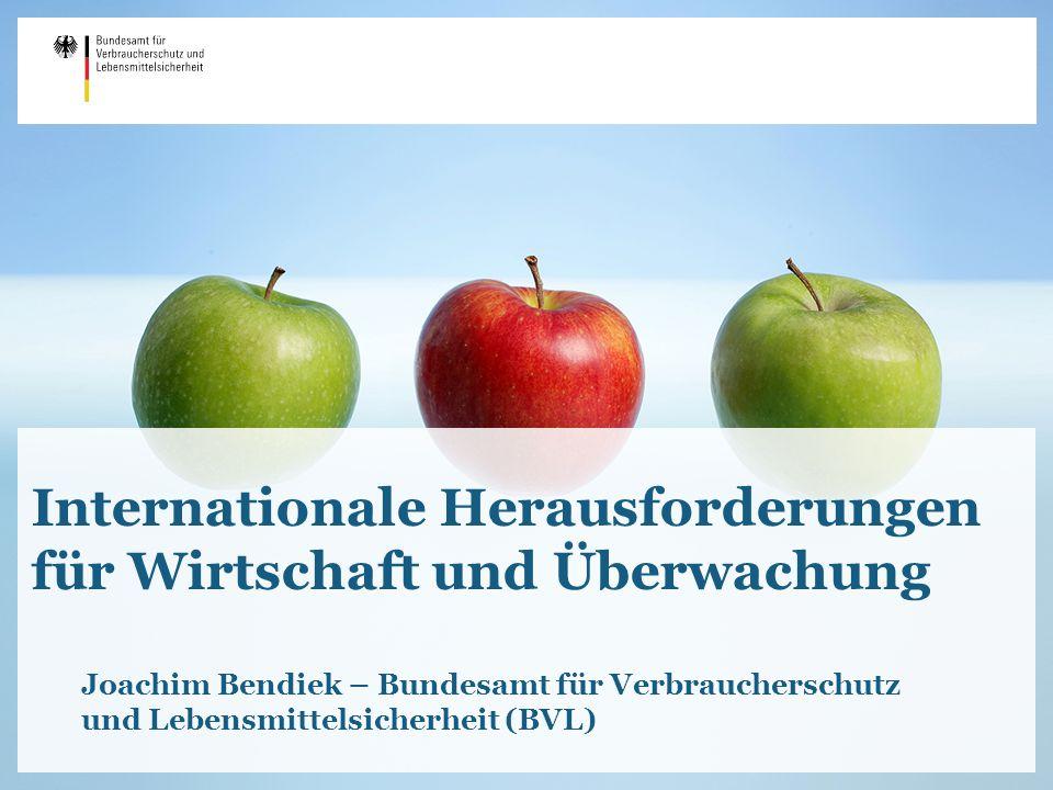 Internationale Herausforderungen für Wirtschaft und Überwachung Joachim Bendiek – Bundesamt für Verbraucherschutz und Lebensmittelsicherheit (BVL)