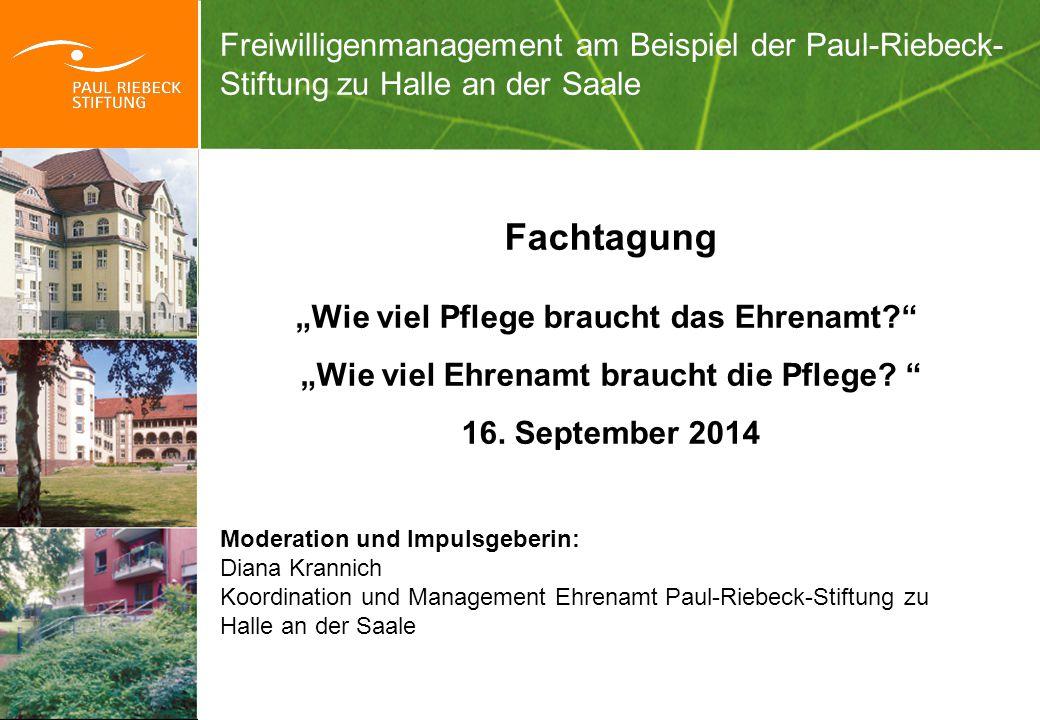 """Freiwilligenmanagement am Beispiel der Paul-Riebeck- Stiftung zu Halle an der Saale Fachtagung """"Wie viel Pflege braucht das Ehrenamt?"""" """"Wie viel Ehren"""