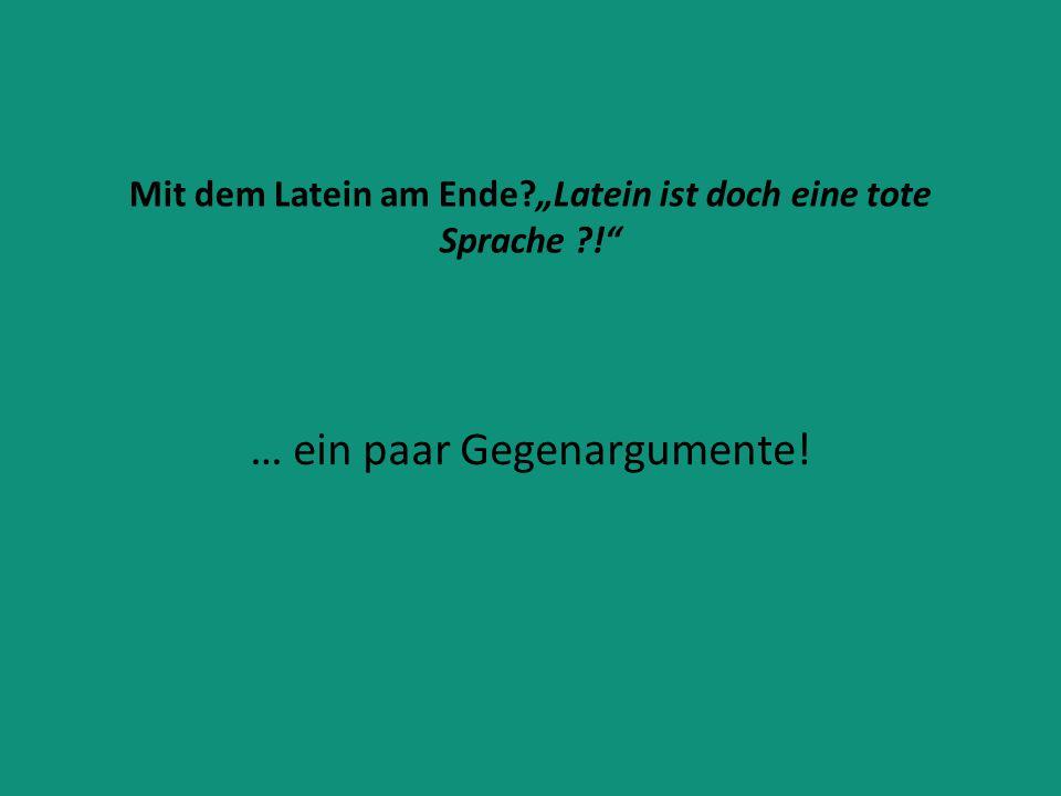 """Mit dem Latein am Ende?""""Latein ist doch eine tote Sprache ?!"""" … ein paar Gegenargumente!"""