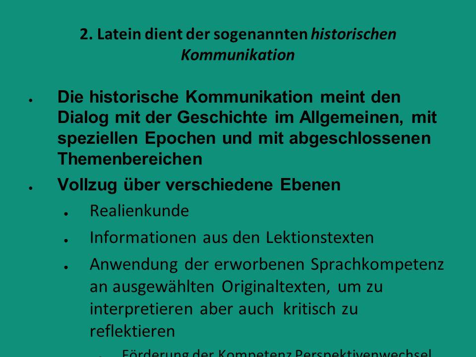2. Latein dient der sogenannten historischen Kommunikation ● Die historische Kommunikation meint den Dialog mit der Geschichte im Allgemeinen, mit spe
