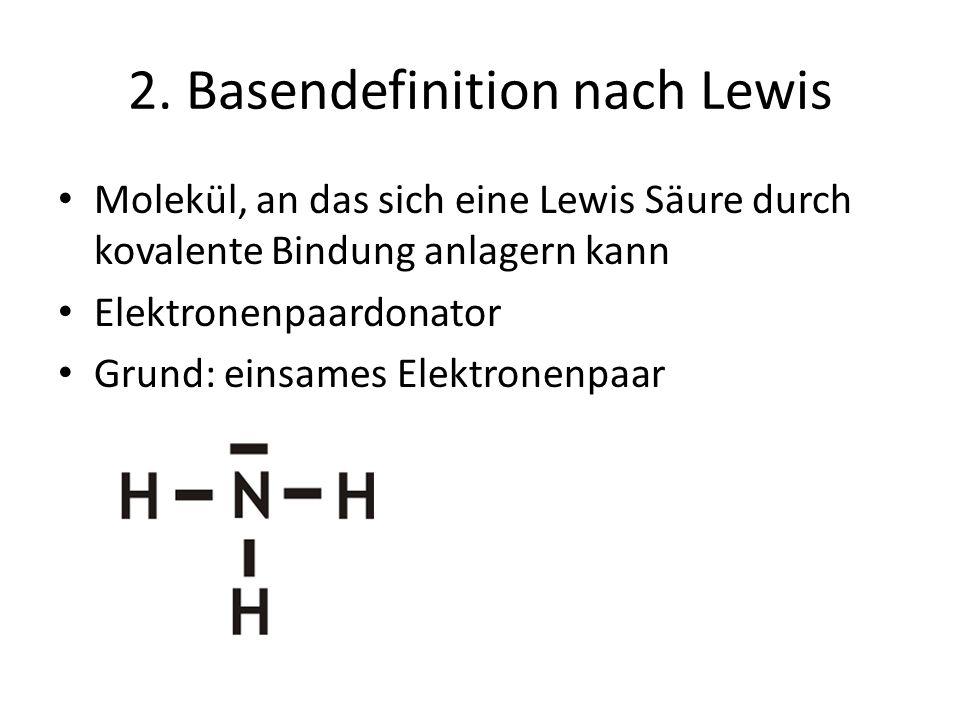 2. Basendefinition nach Lewis Molekül, an das sich eine Lewis Säure durch kovalente Bindung anlagern kann Elektronenpaardonator Grund: einsames Elektr