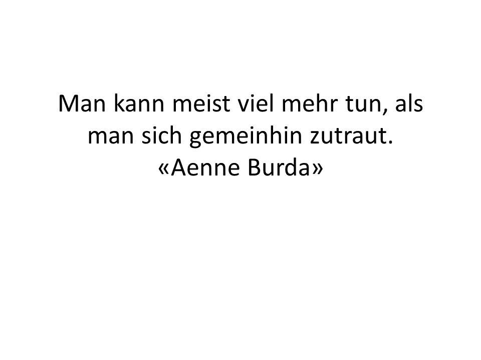 Man kann meist viel mehr tun, als man sich gemeinhin zutraut. «Aenne Burda»