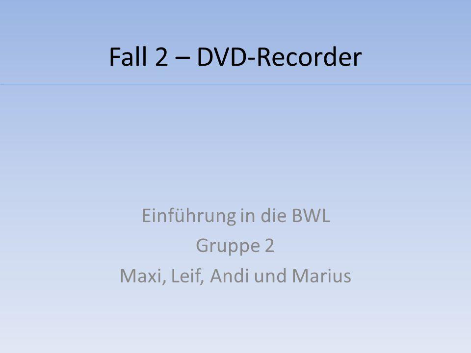 Fall 2 – DVD-Recorder Einführung in die BWL Gruppe 2 Maxi, Leif, Andi und Marius