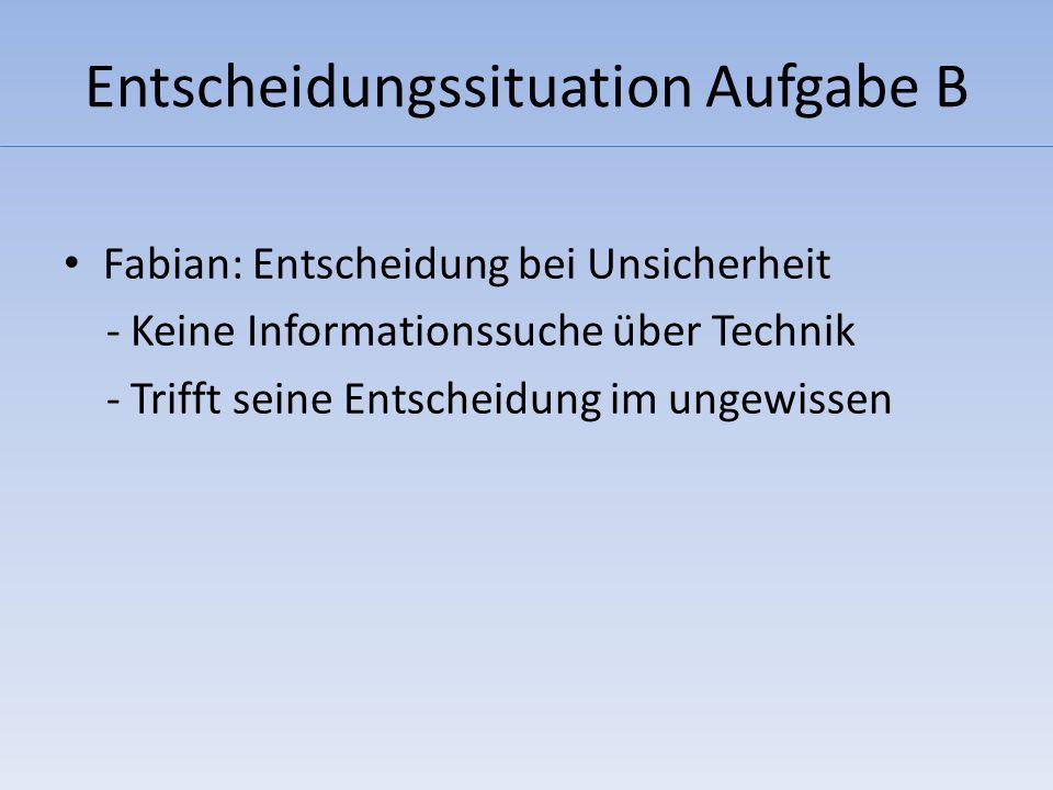 Entscheidungssituation Aufgabe B Fabian: Entscheidung bei Unsicherheit - Keine Informationssuche über Technik - Trifft seine Entscheidung im ungewissen