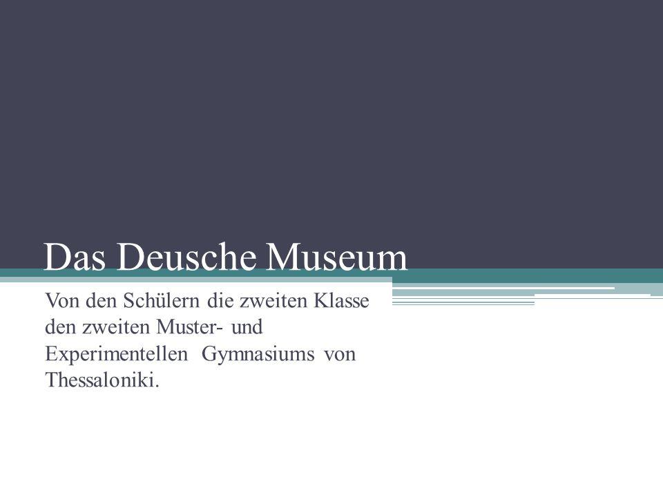 Das Deusche Museum Von den Schülern die zweiten Klasse den zweiten Muster- und Experimentellen Gymnasiums von Thessaloniki.