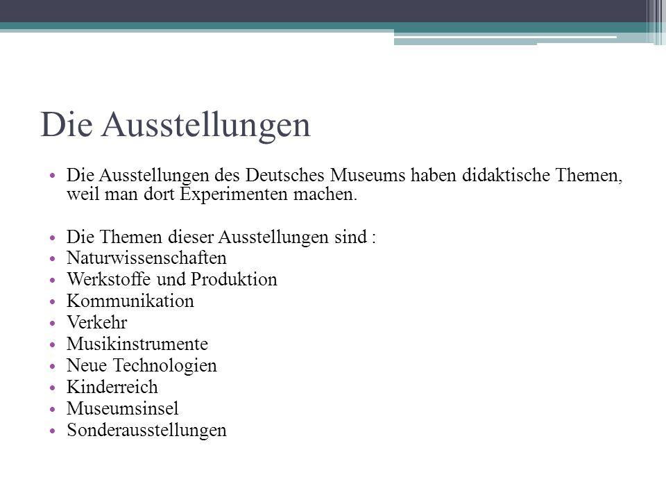 Die Ausstellungen Die Ausstellungen des Deutsches Museums haben didaktische Themen, weil man dort Experimenten machen.