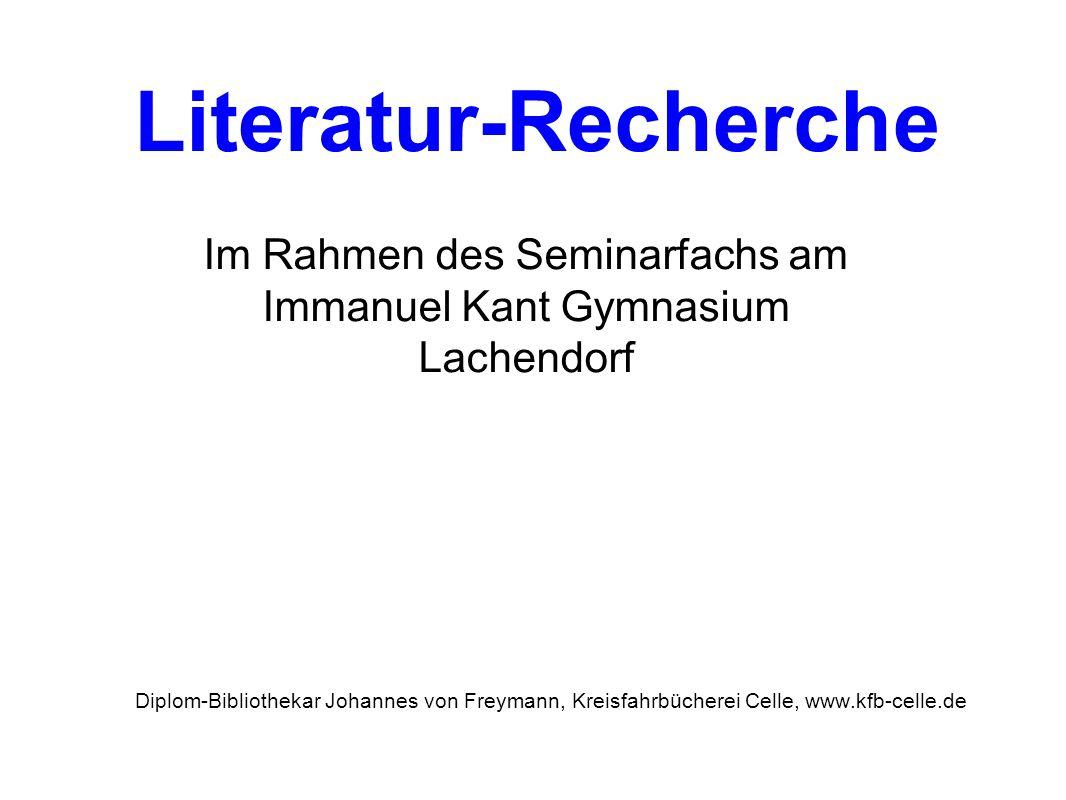 Literatur-Recherche Im Rahmen des Seminarfachs am Immanuel Kant Gymnasium Lachendorf Diplom-Bibliothekar Johannes von Freymann, Kreisfahrbücherei Cell